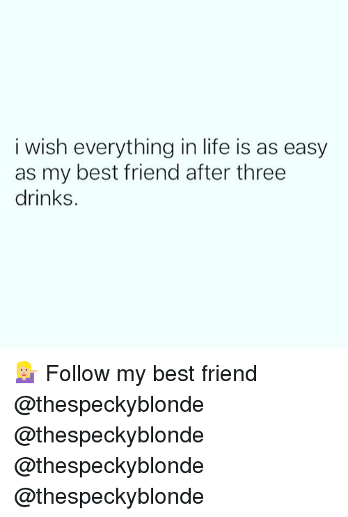 Best Friend, Life, and Memes: i wish everything in life is as easy  as my best friend after three  drinks. 💁🏼 Follow my best friend @thespeckyblonde @thespeckyblonde @thespeckyblonde @thespeckyblonde
