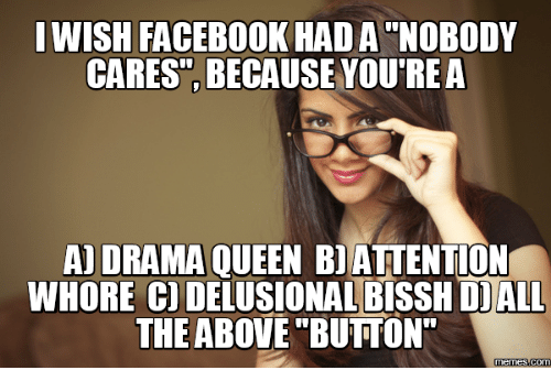 """Delusional Meme: I WISH FACEBOOK HAD A NOBODY  CARES BECAUSE YOU'RE A  A DRAMA QUEEN BI ATTENTION  WHORE CO  DALL  DELUSIONALBISSH THE ABOVE BUTTON""""  Memes Com"""