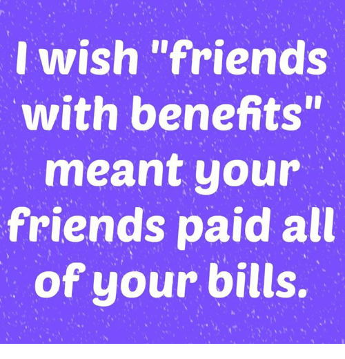 """Friends With Benefits: I wish """"friends  with benefits""""  meant your  friends paid all  of your bills."""