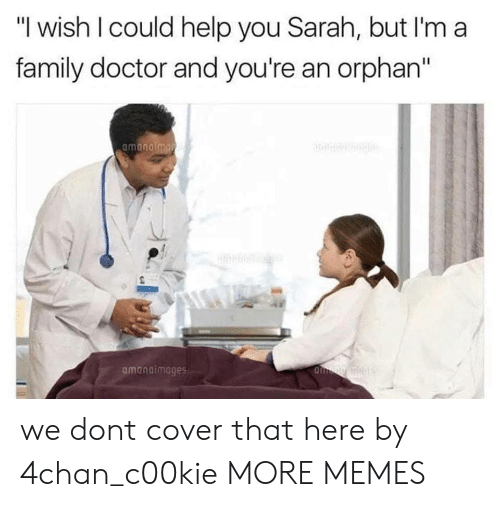 """4chan: """"I wish I could help you Sarah, but I'm a  family doctor and you're an orphan""""  amanaimages we dont cover that here by 4chan_c00kie MORE MEMES"""