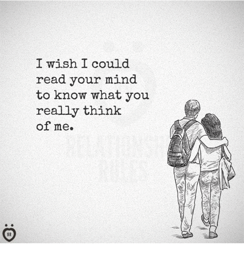 Mind, Think, and You: I wish I could  read your mind  to know what you  really think  of me.