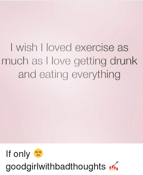 Drunk, Love, and Memes: I wish I loved exercise as  much as I love getting drunk  and eating everything If only 😒 goodgirlwithbadthoughts 💅🏼