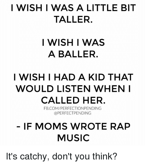 Memes, Moms, and Music: I WISH I WAS A LITTLE BIT  TALLER.  I WISH I WAS  A BALLER.  I WISH I HAD A KID THAT  WOULD LISTEN WHEN I  CALLED HER.  FB.COM/PERFECTIONPENDING  @PERFECT PENDING  IF MOMS WROTE RAP  MUSIC It's catchy, don't you think?