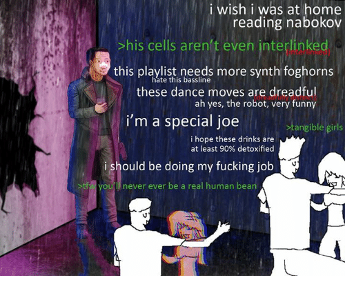 A Real Human Bean: i wish i was at home  reading nabokov  his cells aren't eveh interlinkeq  this playlist needs more synth foghorns  these dance moves are dreadful  hate this bassline  ah yes, the robot, very funny  i'm a special joe  Stangible girls  i hope these drinks are  at least 90% detoxified  ishould be doing my fucking job  >tfw you'l never ever be a real human bean