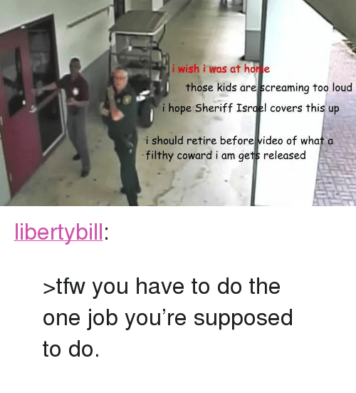 "Tfw, Tumblr, and Blog: i wish i was at hor e  those kids are screaminq too loud  i hope Sheriff Isrqel covers this up  i should retire before video of what a  filthy coward i am gets released <p><a href=""https://libertybill.tumblr.com/post/171929927652/tfw-you-have-to-do-the-one-job-youre-supposed-to"" class=""tumblr_blog"">libertybill</a>:</p>  <blockquote><p>>tfw you have to do the one job you're supposed to do.</p></blockquote>"