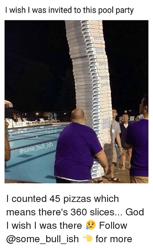 God, Memes, and Party: I wish I was invited to this pool party  ish  some I counted 45 pizzas which means there's 360 slices... God I wish I was there 😥 Follow @some_bull_ish 👈 for more