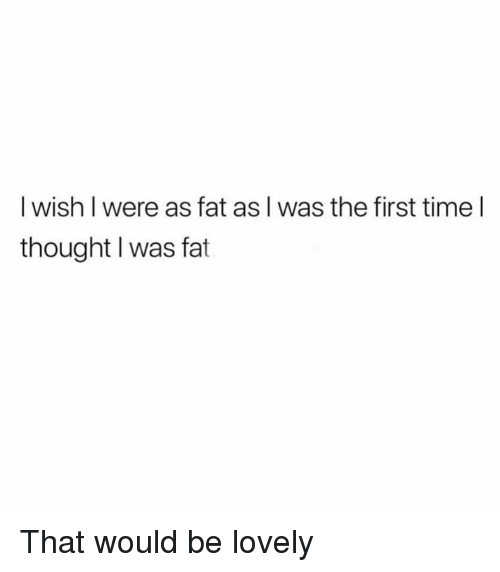 Dank, Time, and Fat: I wish I were as fat as I was the first time l  thought I was fat That would be lovely