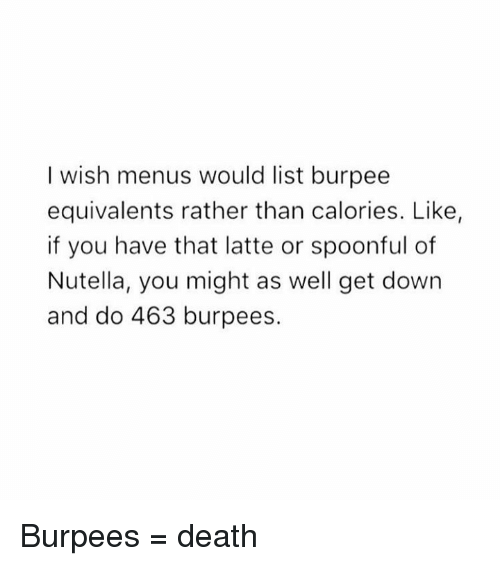 Nutellas: I wish menus would list burpee  equivalents rather than calories. Like,  if you have that latte or spoonful of  Nutella, you might as well get down  and do 463 burpees. Burpees = death