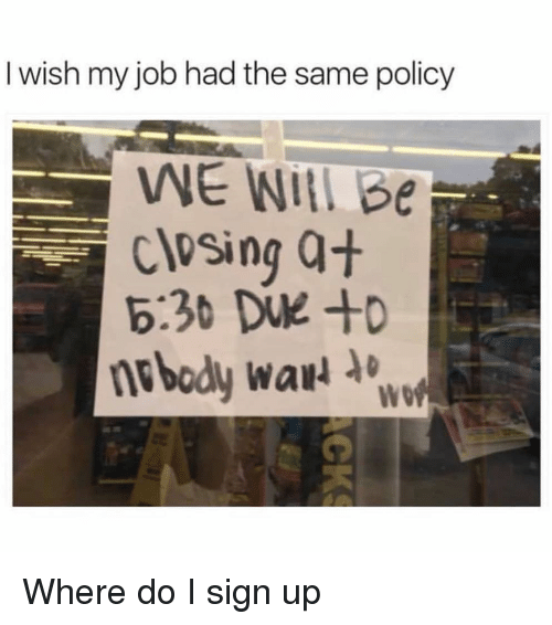 Girl Memes, Job, and War: I wish my job had the same policy  WE WIİlbe  closing Q+  nebody war Where do I sign up