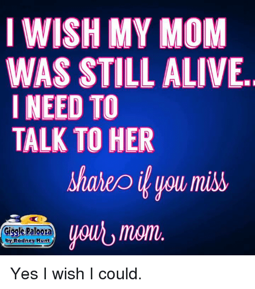 Alive, Dank, and Mom: I WISH MY MOM  WAS STILL ALIVE.  I NEED TO  TALK TO HER  shalep you miss  momi  Giggle Palooza  by Rodney Hunt Yes I wish I could.