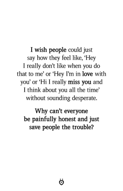 Desperate, Love, and Time: I wish people could just  say how they feel like, 'Hey  I really don't like when you do  that to me' or 'Hey l'm in love with  you' or Hi I really miss you and  I think about you all the time'  without sounding desperate.  Why can't everyone  be painfully honest and just  save people the trouble?