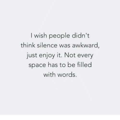 Just Enjoy: I wish people didn't  think silence was awkward,  just enjoy it. Not every  space has to be filled  with words.