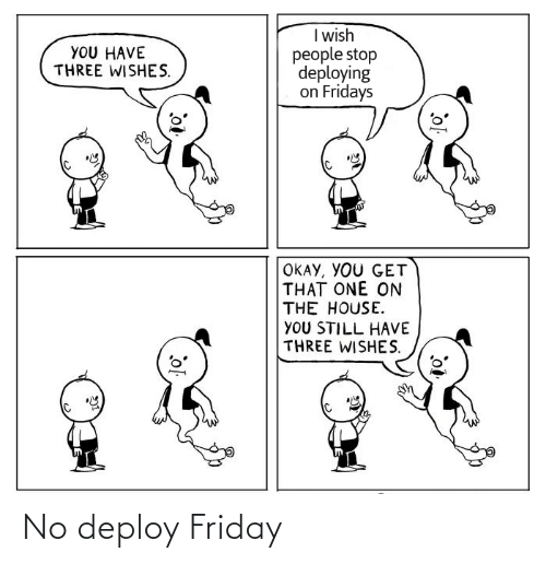 Wishes: I wish  people stop  deploying  on Fridays  YOU HAVE  THREE WISHES.  OKAY, YOU GET  THAT ONE ON  THE HOUSE.  YOU STILL HAVE  THREE WISHES. No deploy Friday