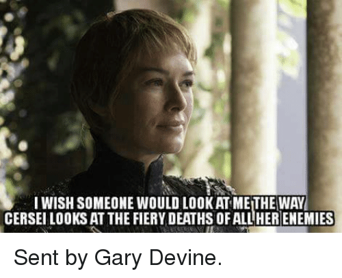 Game of Thrones: I WISH SOMEONE WOULD LOOKATMEITHE WAY  CERSEI LOOKS AT THE FIERYDEATHSOFALLHERENEMIES Sent by Gary Devine.