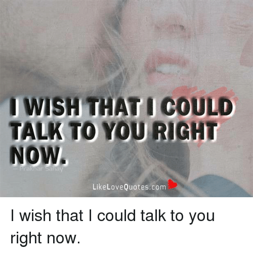 Love, Memes, and Quotes: I WISH THAT I COULD  TALK TO YOU RIGHT  NOW  Like Love Quotes.com I wish that I could talk to you right now.