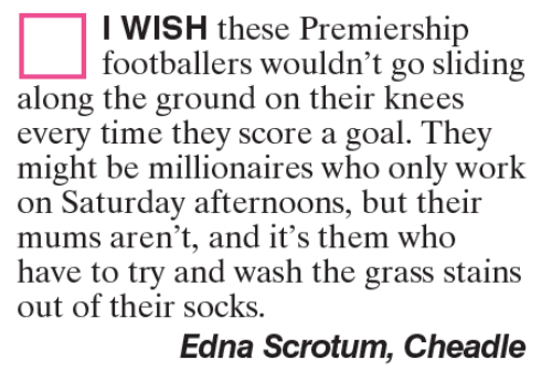 sliding: I WISH these Premiership  footballers wouldn't go sliding  along the ground on their knees  every time they score a goal. They  might be millionaires who only work  on Saturday afternoons, but their  mums aren't, and it's them who  have to try and wash the grass stains  out of their socks.  Edna Scrotum, Cheadle