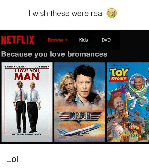 I Love You, Man: I wish these were real  NETFLIX  Kids  DVD  Browse  Because you love bromances  BARACK OBAMA  JOE BIDEN  TOY  I LOVE YOU  MAN  STORY  ARE YOU MAN ENOUGH TOSAYIT? Lol