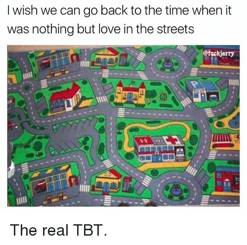 Funny, Love, and Streets: I wish we can go back to the time when it  was nothing but love in the streets  @fuckjerry The real TBT.