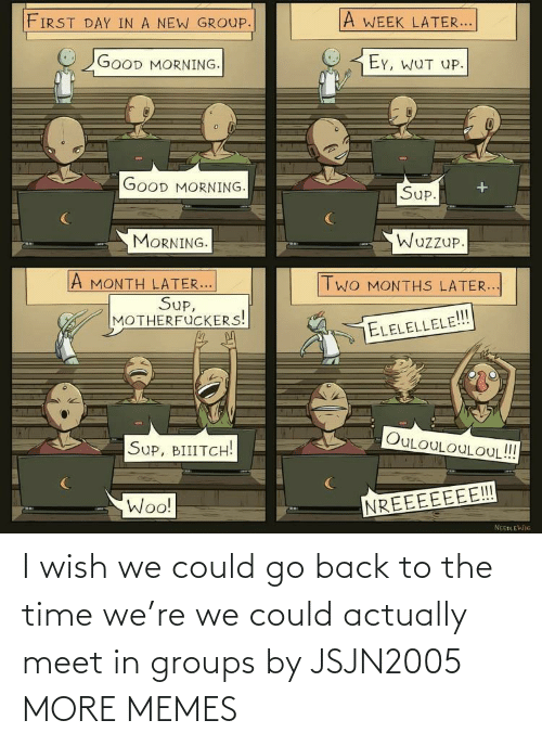 Meet: I wish we could go back to the time we're we could actually meet in groups by JSJN2005 MORE MEMES