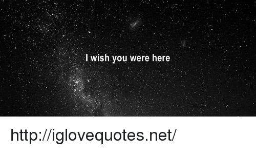 wish you were here: I wish you were here http://iglovequotes.net/