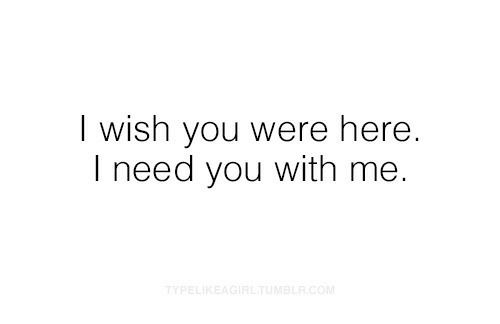wish you were here: I wish you were here.  I need you with me.