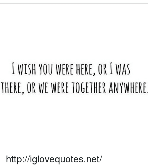 wish you were here: I WISH YOU WERE HERE, OR I WAS  THERE, OR WE WERE TOGETHER ANYWHERE http://iglovequotes.net/