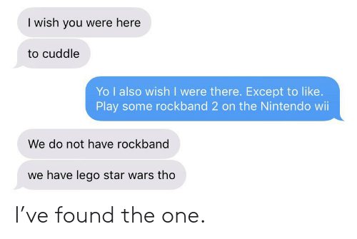 i wish you were here: I wish you were here  to cuddle  Yo I also wish I were there. Except to like.  Play some rockband 2 on the Nintendo wii  We do not have rockband  we have lego star wars tho I've found the one.