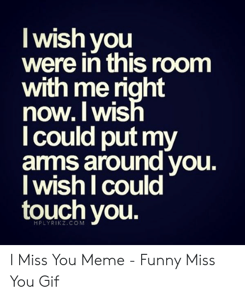 i miss you meme: I wish you  were in this room  with me right  now.lWIS  l could put my  amms around vou.  I wish I could  touch you  1  HPLYRIKZ.CO M I Miss You Meme - Funny Miss You Gif