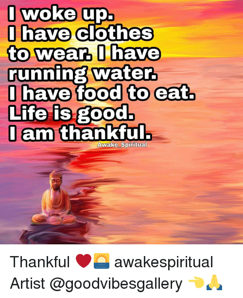 cloths: I woke up.  I have  clothes  to wear, I have  running water.  I have food to eat.  Life is good.  I am thankful.  Awake Spiritual Thankful ❤🌅 awakespiritual Artist @goodvibesgallery 👈🙏