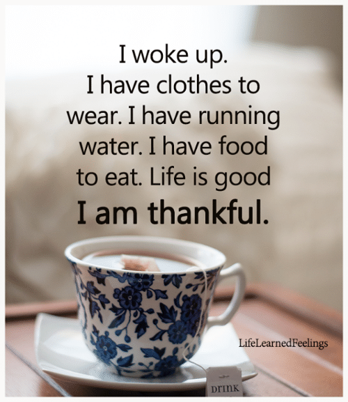 I Woke: I woke up.  I have clothes to  wear. I have running  water. I have food  to eat. Life is good  I am thankful.  LifeLearnedFeelings  Drink