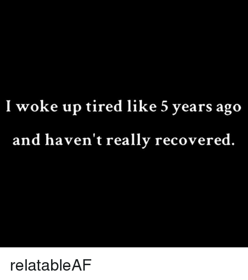 Girl Memes, Really, and Tired: I woke up tired like 5 years ago  and haven't really recovered relatableAF