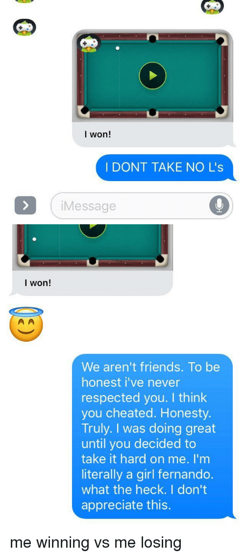Cheating, I Won, and Appreciate: I won!  I DONT TAKE NO L's  i Message   I won!  We aren't friends. To be  honest i've never  respected you. I think  you cheated. Honesty  Truly. I was doing great  until you decided to  take it hard on me. I'm  literally a girl fernando.  what the heck. I don't  appreciate this. me winning vs me losing