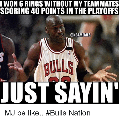 Be Like, Nba, and Bulls: I WON6 RINGS WITHOUT MY TEAMMATES  SCORING 40 POINTS IN THE PLAYOFFS  @NBAMEMES  Reuters  JUST SAYIN MJ be like.. #Bulls Nation