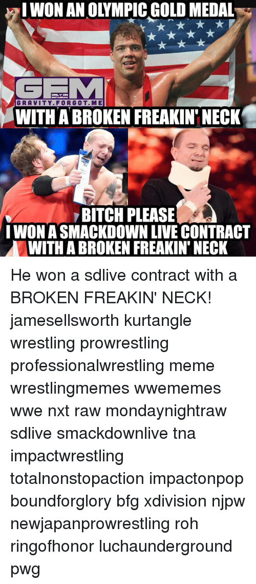 roh: I WONANOLYMPIC GOLDMEDAL  ONLY ON  ENSTAGRAM  GRAVITY. FOR GOT. M E  WITH A BROKEN FREAKIN' NECK  BITCH PLEASE  I WONASMACKDOWN LIVE CONTRACT  WITH ABROKEN FREAKIN' NECK He won a sdlive contract with a BROKEN FREAKIN' NECK! jamesellsworth kurtangle wrestling prowrestling professionalwrestling meme wrestlingmemes wwememes wwe nxt raw mondaynightraw sdlive smackdownlive tna impactwrestling totalnonstopaction impactonpop boundforglory bfg xdivision njpw newjapanprowrestling roh ringofhonor luchaunderground pwg