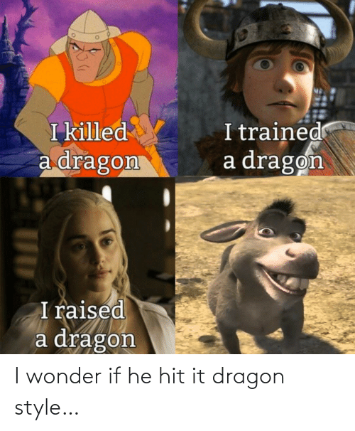 i wonder: I wonder if he hit it dragon style…