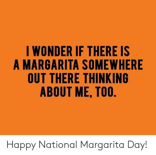 margarita: I WONDER IF THERE IS  A MARGARITA SOMEWHERE  OUT THERE THINKING  ABOUT ME, TOO Happy National Margarita Day!