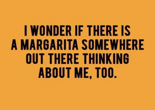 margarita: I WONDER IF THERE IS  A MARGARITA SOMEWHERE  OUT THERE THINKING  ABOUT ME, TOO
