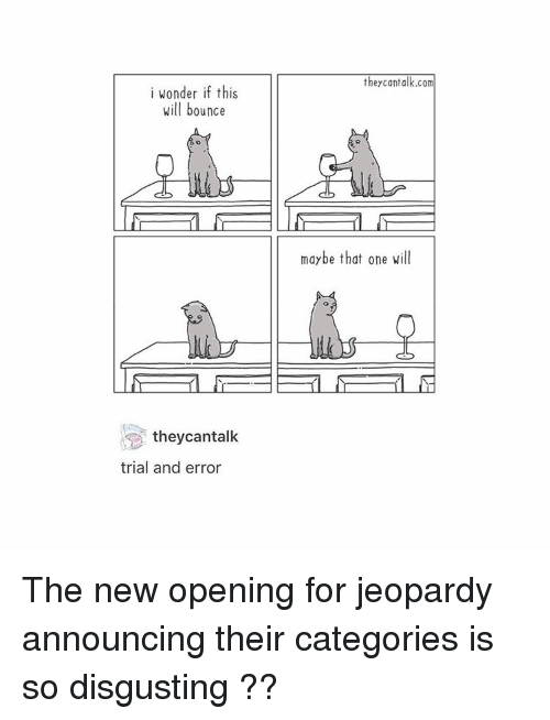 Jeopardy, Tumblr, and Wonder: i wonder if this  will bounce  they can talk  trial and error  they can talk.com  maybe that one will The new opening for jeopardy announcing their categories is so disgusting ??