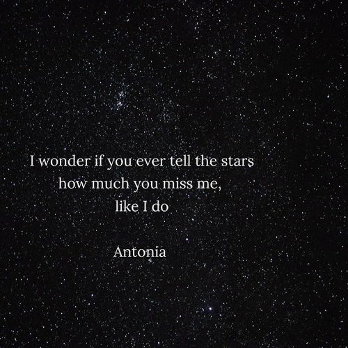 miss me: I wonder if you ever tell the stars  how much you miss me,  like I do  Antonia