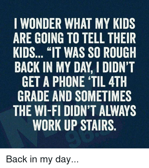"""Memes, Phone, and Work: I WONDER WHAT MY KIDS  ARE GOING TO TELL THEIR  KIDS... """"IT WAS SO ROUGH  BACK IN MY DAY DIDN'T  GET A PHONE TIL 4TH  GRADE AND SOMETIMES  WORK UP STAIRS Back in my day..."""