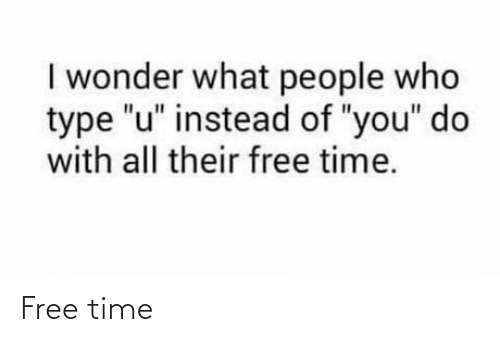 """Free Time: I wonder what people who  type """"u"""" instead of """"you"""" do  with all their free time. Free time"""