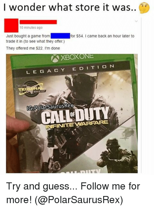 Memes, Xbox One, and A Game: I wonder what store it was..  10 minutes ago  Just bought a game from  for $54. came back an hour later to  trade it in (to see what they ofer.)  They offered me $22. I'm done  XBOX ONE  L E G A C Y E DI T I O N  GePolarSaurusRex  DUTY  FINITEWARPARE Try and guess... Follow me for more! (@PolarSaurusRex)
