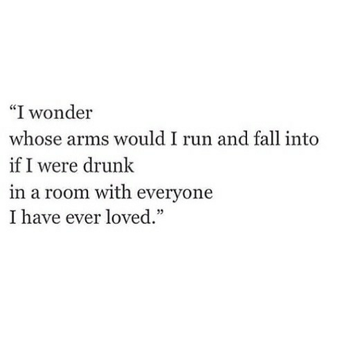 "Drunk: ""I wonder  whose arms would I run and fall into  if I were drunk  in a room with everyone  I have ever loved."""