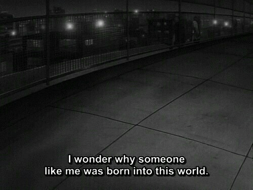 Was Born: I wonder why someone  like me was born into this world
