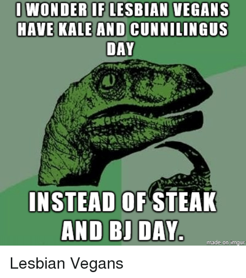 Bj Day: I WONDERIFLESBIAN VEGANS  HAVE KALE AND CUNNILINGUS  DAY  INSTEAD OF STEAK  AND BJ DAY  made on inngu Lesbian Vegans