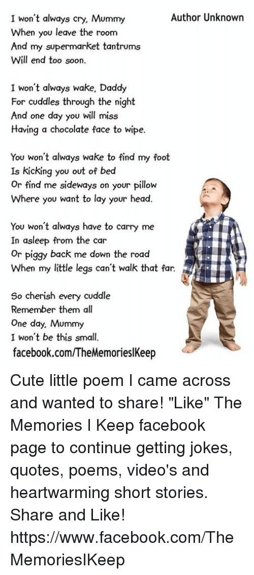 """Joke Quotes: I won't always cry, Mummy  Author Unknown  When you leave the room  And my supermarket tantrums  Will end too soon.  I won't always wake, Daddy  For cuddles through the night  And one day you will miss  Having a chocolate face to wipe.  You won't always wake to find my foot  Is kicking you out of bed  or find me sideways on your pillow  Where you want to lay your head.  You won't always have to carry me  In asleep from the car  or piggy back me down the road  So cherish every cuddle  Remember them all  One day, Mummy  I won't be this small  facebook.com/TheMemorieslKeep Cute little poem I came across and wanted to share!  """"Like"""" The Memories I Keep facebook page to continue getting jokes, quotes, poems, video's and heartwarming short stories. Share and Like! https://www.facebook.com/TheMemoriesIKeep"""