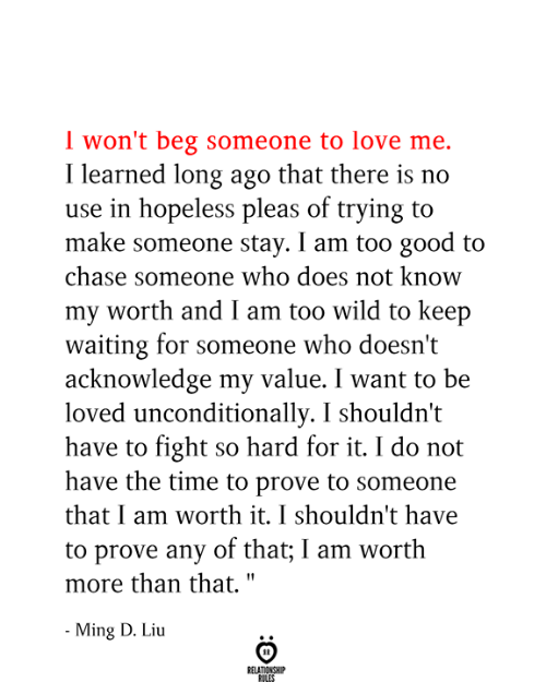 ming: I won't beg someone to love me  Ilearned long ago that there is no  use in hopeless pleas of trying to  make someone stay. I am too good to  chase someone who does not know  my worth and I am too wild to keep  waiting for someone who doesn't  acknowledge my value. I want to be  loved unconditionally. I shouldn't  have to fight  have the time to prove to someone  so hard for it. I do not  that I am worth it. I shouldn't have  to prove any of that; I am worth  more than that.  - Ming D. Liu  RELATIONSHIP  RILES