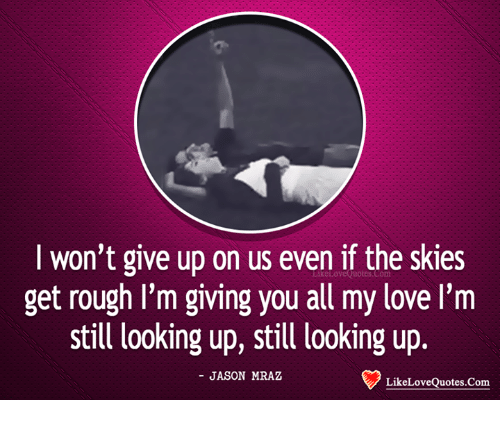 i wont give up: I won't give up on us even if the skies  get rough I'm giving you all my love I'm  still looking up, still looking up.  - JASON MRAZ  LikeLoveQuotes.Com