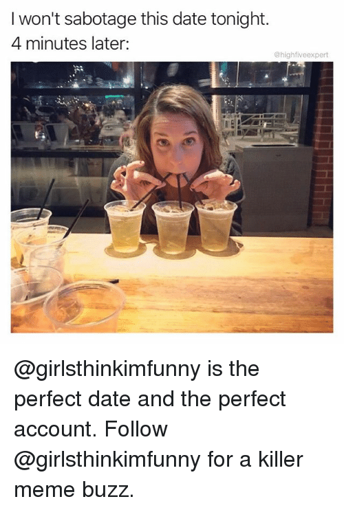 Meme, Memes, and Date: I won't sabotage this date tonight.  4 minutes later:  @highfiveexpert  ti @girlsthinkimfunny is the perfect date and the perfect account. Follow @girlsthinkimfunny for a killer meme buzz.