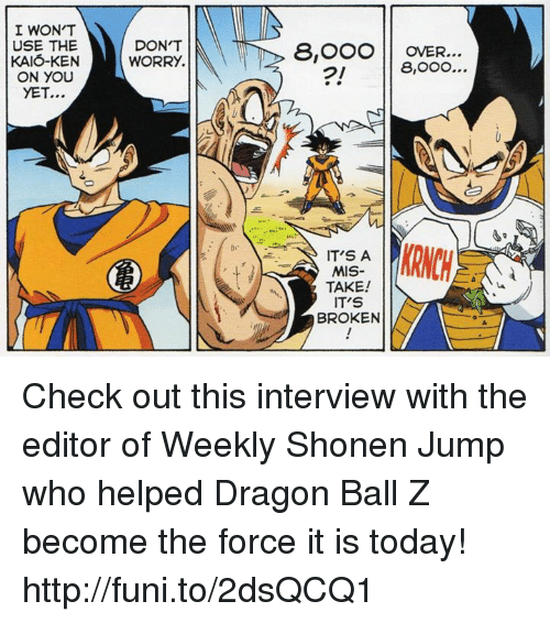funy: I WON'T  USE THE  KAIO-KEN  ON YOU  YET...  DON'T  WORRY.  8, OOO OVER...  8,OOO...  IT'S A  MIS-  TAKE!  IT'S  BROKEN Check out this interview with the editor of Weekly Shonen Jump who helped Dragon Ball Z become the force it is today!   http://funi.to/2dsQCQ1